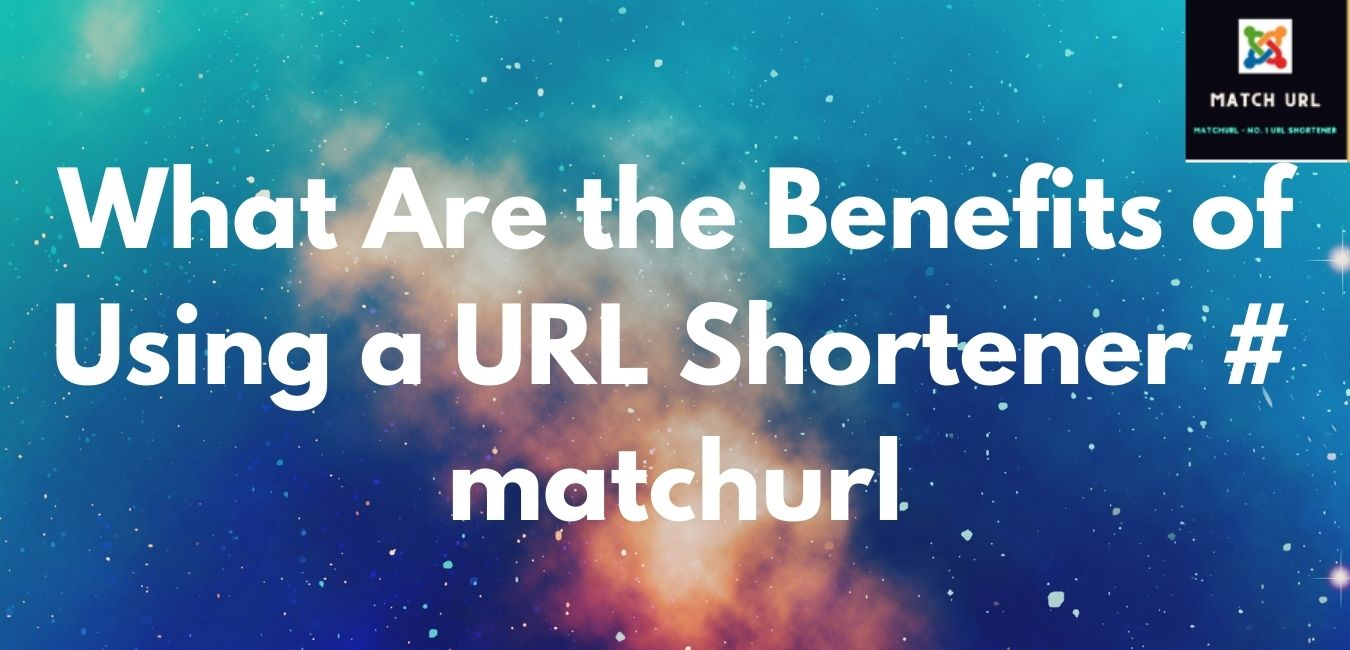 What Are the Benefits of Using a URL Shortener # matchurl