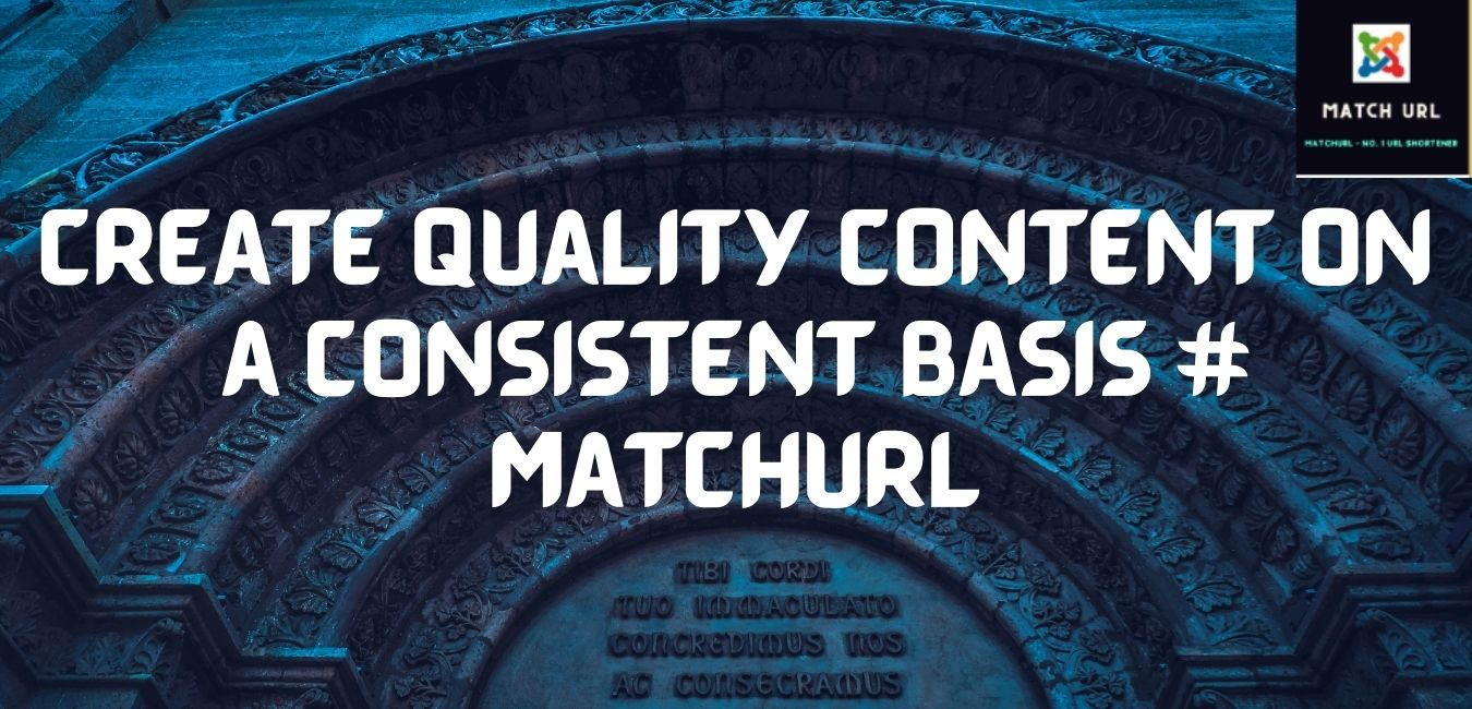Create Quality Content on a Consistent Basis # matchurl