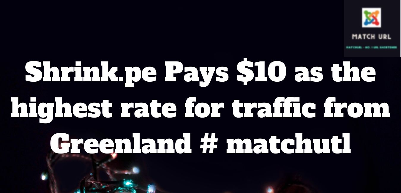 Shrink.pe Pays $10 as the highest rate for traffic from Greenland # matchutl