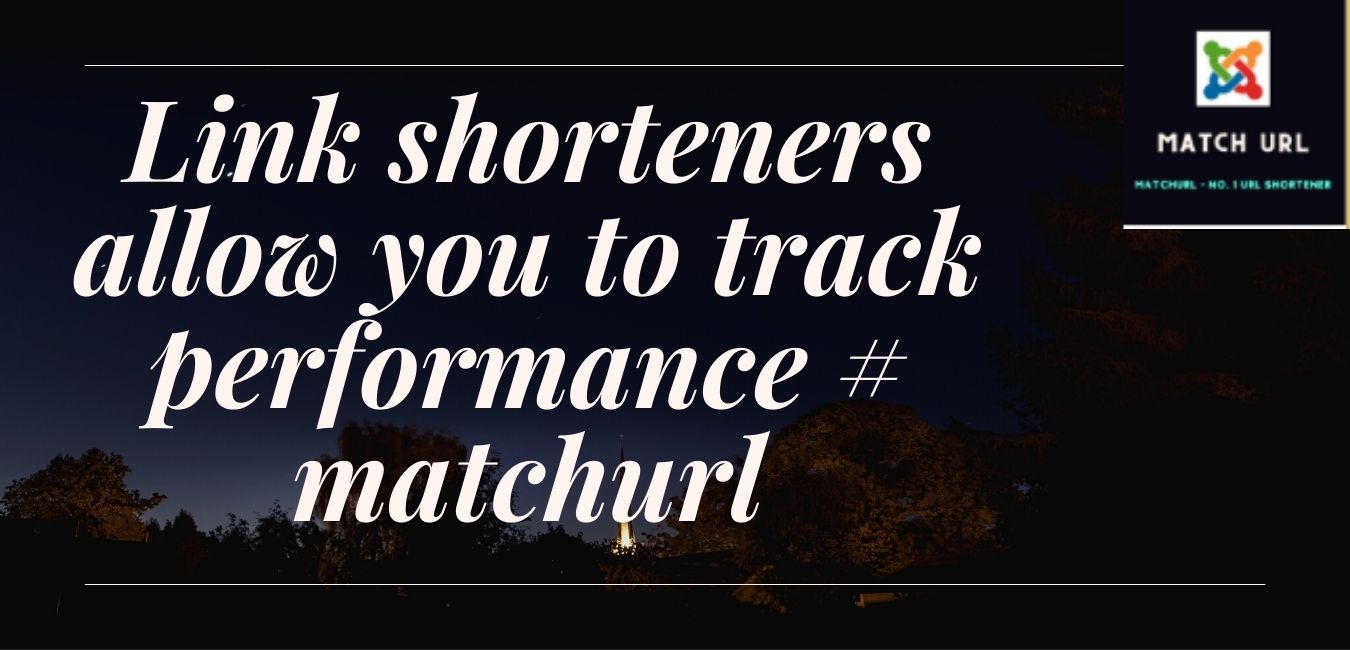 Link shorteners allow you to track performance # matchurl